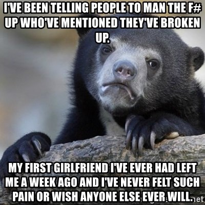 Confession Bear - I've been telling people to man the f# up who've mentioned they've broken up. My first girlfriend I've ever had left me a week ago and I've never felt such pain or wish anyone else ever will.