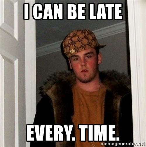 Scumbag Steve - I can be late Every. Time.