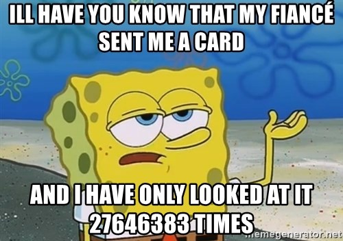 I'll have you know Spongebob - ill have you know that my fiancé sent me a card and i have only looked at it 27646383 times