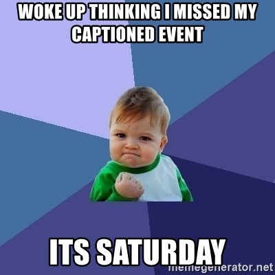 Success Kid - WOKE UP THINKING I MISSED MY CAPTIONED EVENT ITS SATURDAY