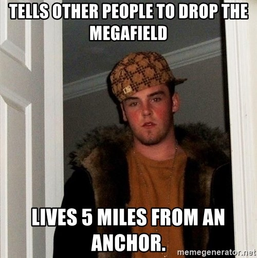 Scumbag Steve - Tells other people to drop the Megafield Lives 5 miles from an anchor.