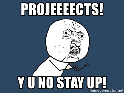 Y U No - PROJEEEECTS! Y U NO STAY UP!