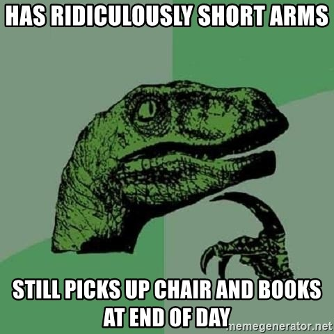Philosoraptor - has ridiculously short arms still picks up chair and books at end of day