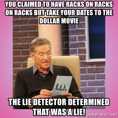MAURY PV - You claimed to have racks on racks on racks But take your dates to the dollar movie The lie detector determined that was a lie!