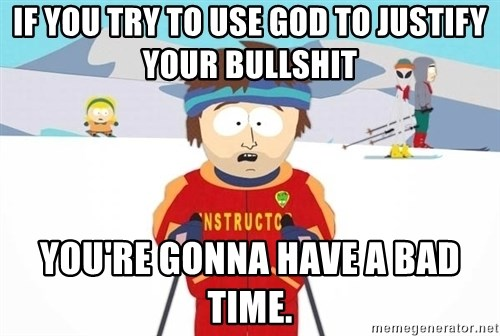 You're gonna have a bad time - If you try to use God to justify your bullshit you're gonna have a bad time.