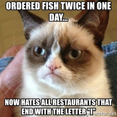 "Grumpy Cat  - Ordered Fish twice in one day... now hates all restaurants that end with the letter ""i"""
