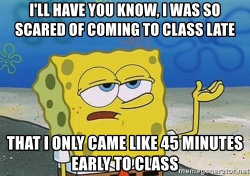 I'll have you know Spongebob - I'll have you know, I was so scared of coming to class late That I only came like 45 minutes early to class