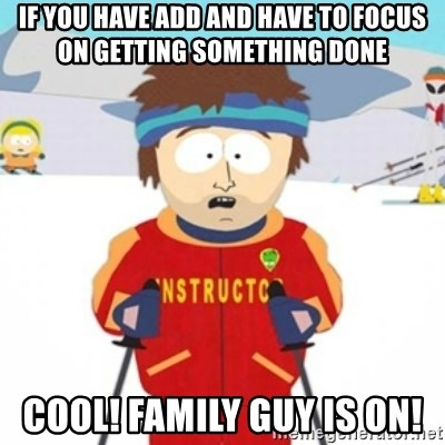 Bad time ski instructor 1 - if you have add and have to focus on getting something done cool! family guy is on!