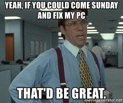 Bill Lumbergh - Yeah, If you could come Sunday and fix my PC that'd be great.