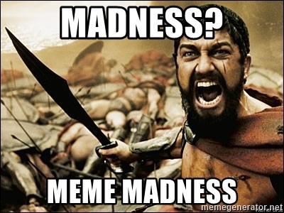 This Is Sparta Meme - Madness? meme madness