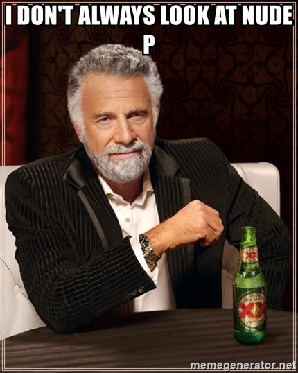 The Most Interesting Man In The World - I don't always look at nude p