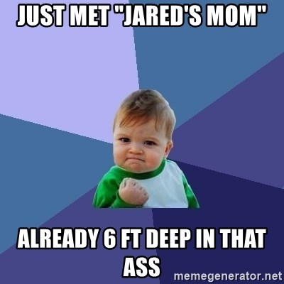 """Success Kid - Just met """"Jared's mom"""" Already 6 ft deep in that ass"""