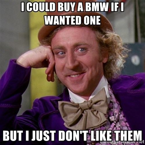 Willy Wonka - i could buy a bmw if i wanted one but i just don't like them