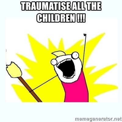 All the things - TRAUMATISE ALL THE CHILDREN !!!