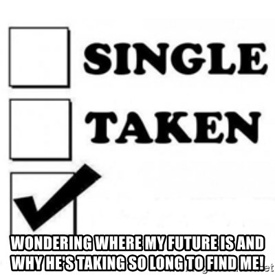 single taken checkbox -  wondering where my future is and why he's taking so long to find me!