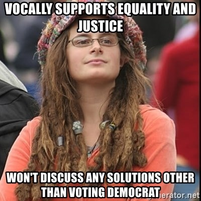 College Liberal - Vocally supports equality and justice Won't discuss any solutions other than voting democrat