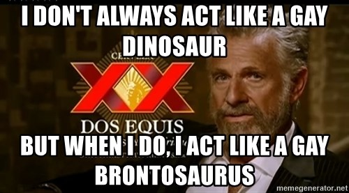Dos Equis Man - I don't always act like a gay dinosaur but when I do, I act like a gay brontosaurus