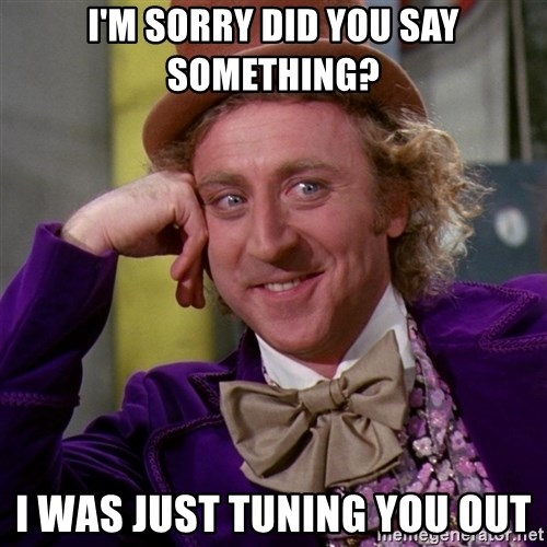 Willy Wonka - I'M SORRY DID YOU SAY SOMETHING? I WAS JUST TUNING YOU OUT