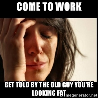 First World Problems - Come to work Get told by the old guy you're looking fat