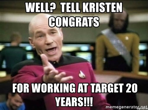 Why the fuck - Well?  Tell Kristen Congrats  For working at Target 20 years!!!