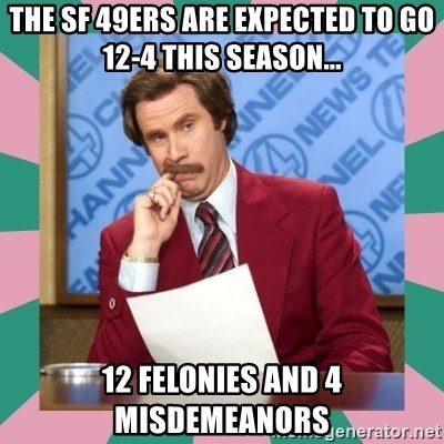 anchorman - The SF 49ers are expected to go 12-4 this season... 12 Felonies and 4 Misdemeanors