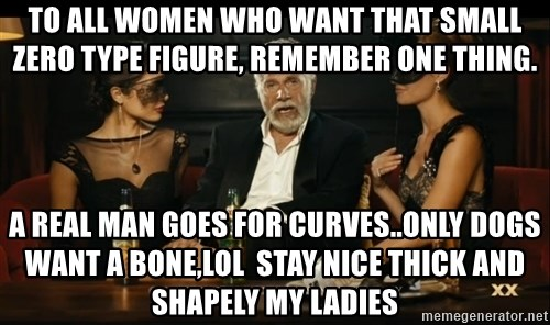 to all women who want that small zero type figure remember one thing a real man goes for curvesonly to all women who want that small zero type figure, remember one,Thick Women Memes
