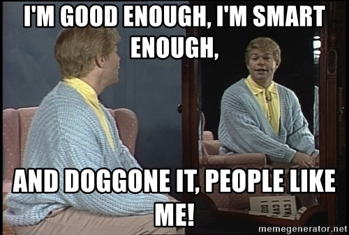 im good enough im smart enough and doggone it people like me i'm good enough, i'm smart enough, and doggone it, people like me,Stuart Smalley Memes