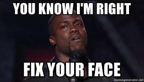 you know im right fix your face you know i'm right fix your face kevin hart face meme generator,Your Face Meme