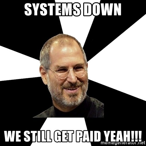 systems down we still get paid yeah systems down we still get paid yeah!!! steve jobs says meme,Meme Still Gets Down