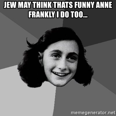 Anne Frank Lol - jew may think thats funny anne frankly i do too...