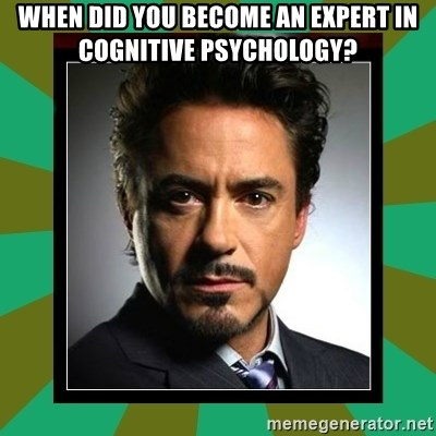 Tony Stark iron - When did you become an expert in Cognitive Psychology?