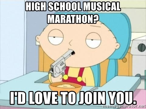 Suicide Stewie - High School Musical marathon? I'd love to join you.