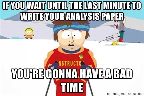 if you wait until the last minute to write your analysis paper you if you wait until the last minute to write your analysis paper you re gonna have a bad time you re gonna have a bad time