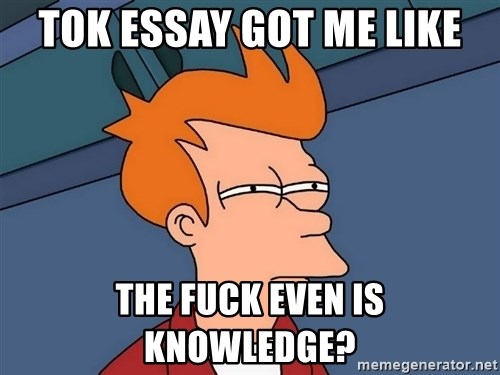 tok essay got me like the fuck even is knowledge futurama fry  futurama fry tok essay got me like the fuck even is knowledge