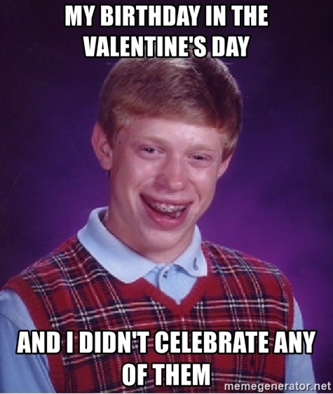 Bad Luck Brian   My Birthday In The Valentineu0027s Day And I Didnu0027t Celebrate