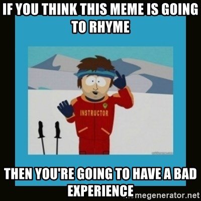 South Park Ski Instructor - If you think this meme is going to rhyme Then you're going to have a bad experience