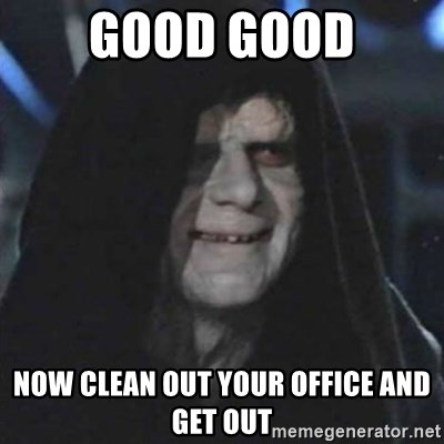 Sith Lord - good good now clean out your office and get out