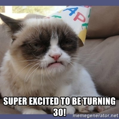 Birthday Grumpy Cat -  Super excited to be turning 30!