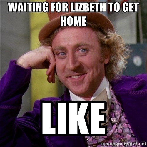 waiting for lizbeth to get home like waiting for lizbeth to get home like willy wonka meme generator,Get Home Meme