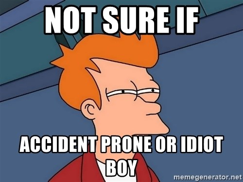 not sure if accident prone or idiot boy not sure if accident prone or idiot boy futurama fry meme,Accident Prone Meme