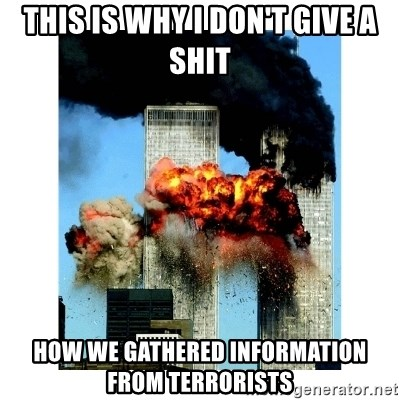 9/11 - This is why I don't give a shit How we gathered information from terrorists