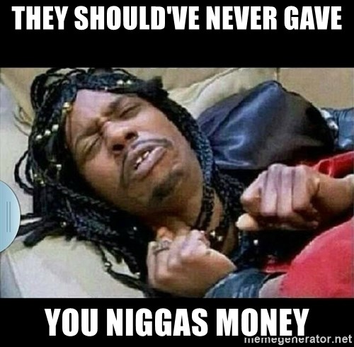they shouldve never gave you niggas money they should've never gave you niggas money dave chappelle rick,Chapelle Meme