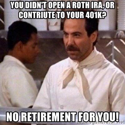 No Soup for You - You didn't open a roth IRA, or contriute to your 401k? No retirement for you!