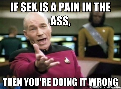 Why the fuck - If sex is a pain in the ass,  then you're doing it wrong