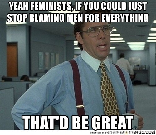 Yeah If You Could Just - yeah feminists, if you could just stop blaming men for everything that'd be great