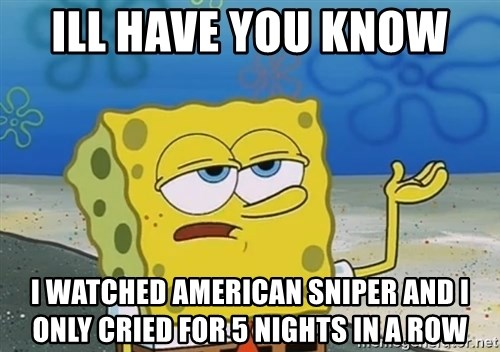 ill have you know i watched american sniper and i only cried for 5 nights in a row ill have you know i watched american sniper and i only cried for 5