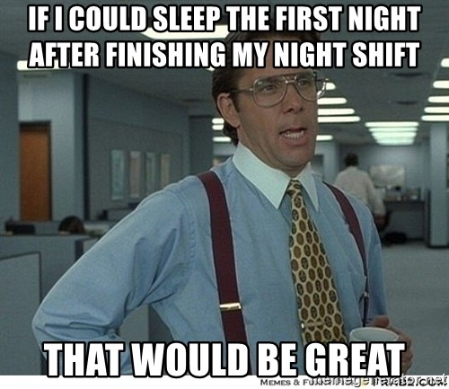 if i could sleep the first night after finishing my night shift that would be great if i could sleep the first night after finishing my night shift,Night Shift Meme Sleep