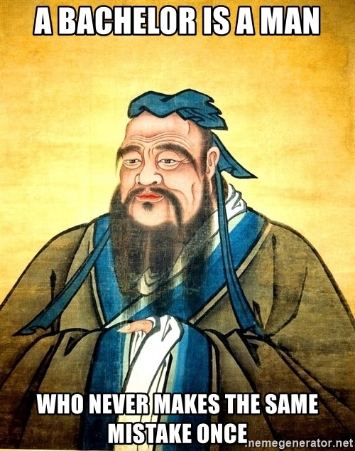 Confucius Say What? - A bachelor is a man who never makes the same mistake once