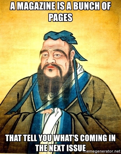 Confucius Say What? - A magazine is a bunch of pages that tell you what's coming in the next issue
