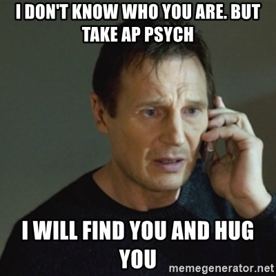 i dont know who you are but take ap psych i will find you and hug you i don't know who you are but take ap psych i will find you and
